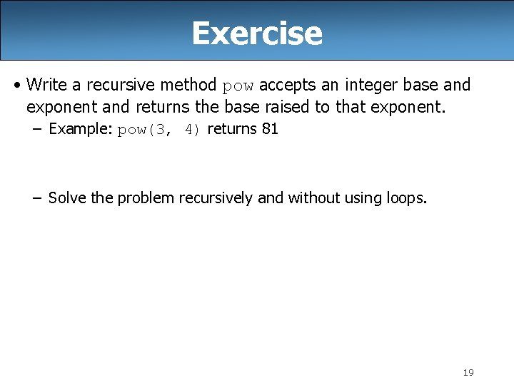 Exercise • Write a recursive method pow accepts an integer base and exponent and