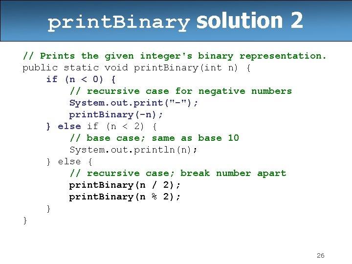 print. Binary solution 2 // Prints the given integer's binary representation. public static void