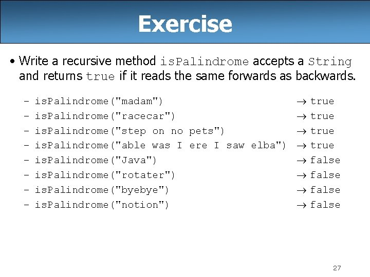 Exercise • Write a recursive method is. Palindrome accepts a String and returns true