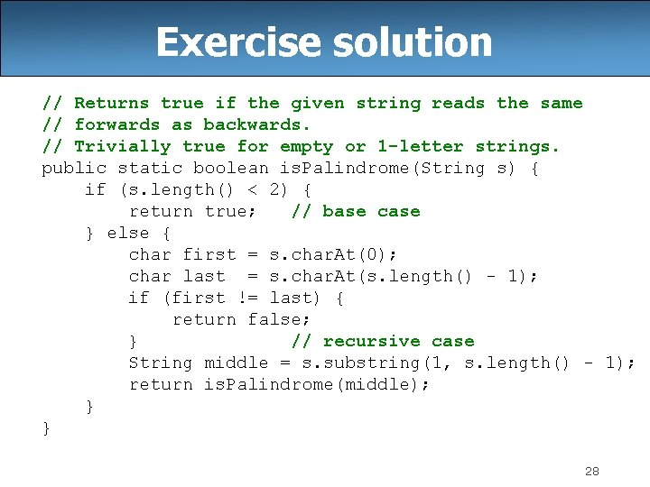 Exercise solution // Returns true if the given string reads the same // forwards