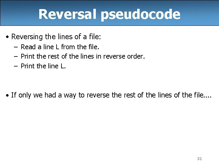 Reversal pseudocode • Reversing the lines of a file: – Read a line L