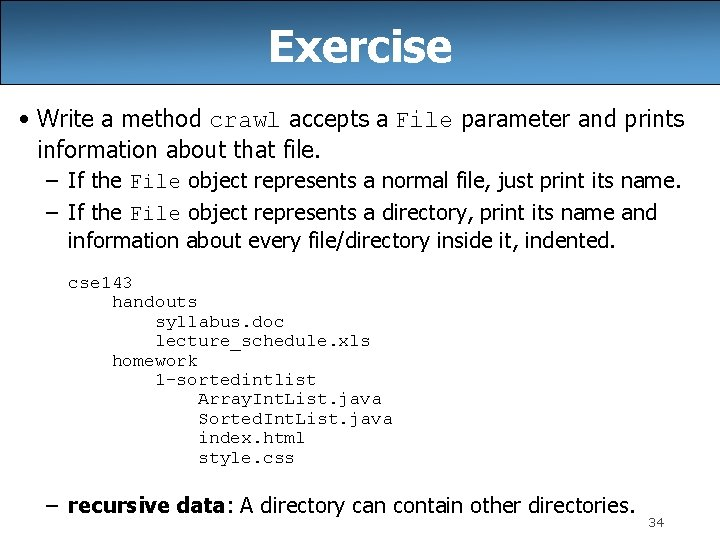 Exercise • Write a method crawl accepts a File parameter and prints information about