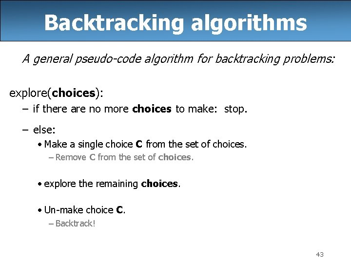 Backtracking algorithms A general pseudo-code algorithm for backtracking problems: explore(choices): – if there are