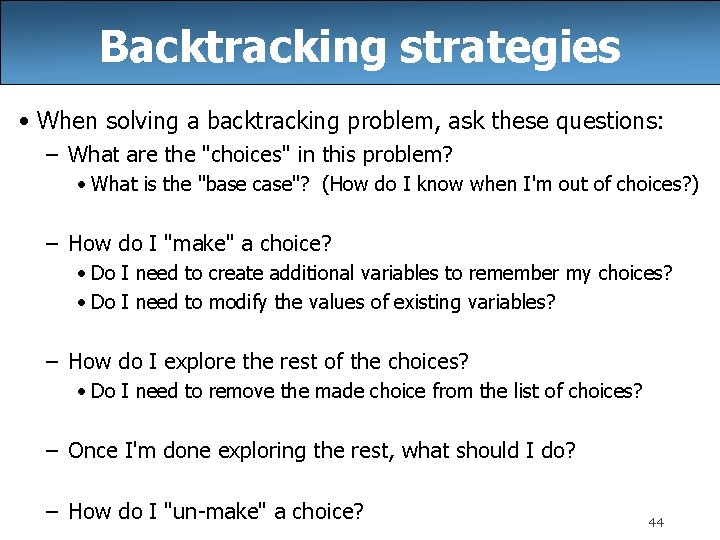 Backtracking strategies • When solving a backtracking problem, ask these questions: – What are