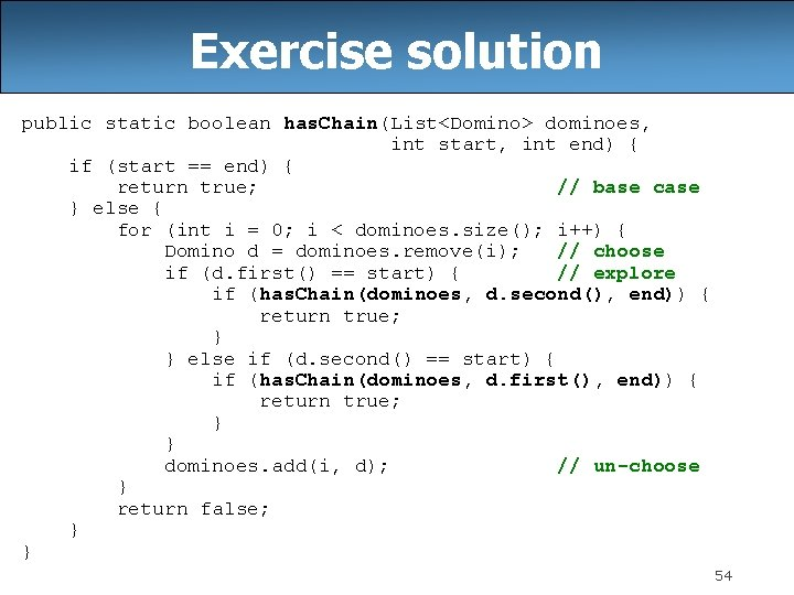 Exercise solution public static boolean has. Chain(List<Domino> dominoes, int start, int end) { if