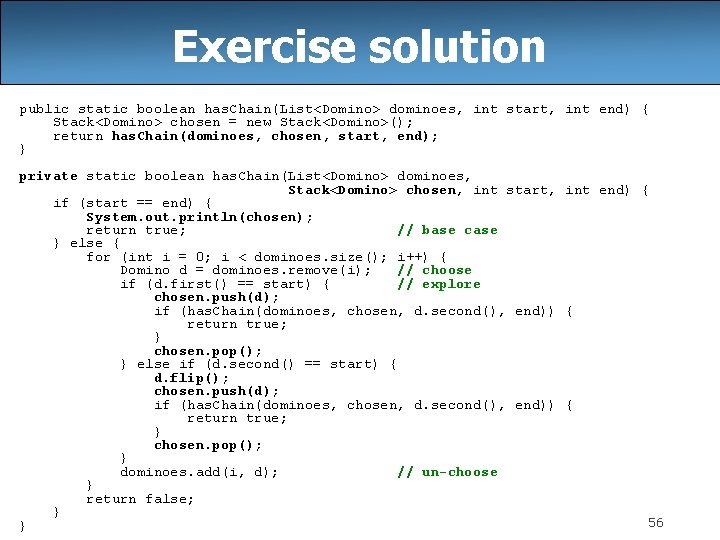 Exercise solution public static boolean has. Chain(List<Domino> dominoes, int start, int end) { Stack<Domino>