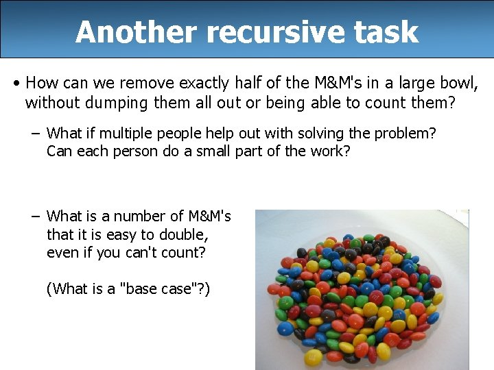 Another recursive task • How can we remove exactly half of the M&M's in