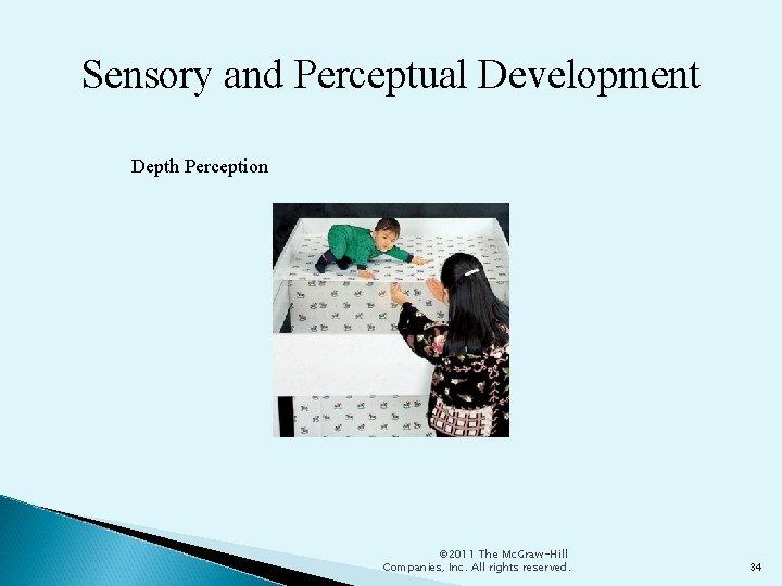 Sensory and Perceptual Development Depth Perception © 2011 The Mc. Graw-Hill Companies, Inc. All