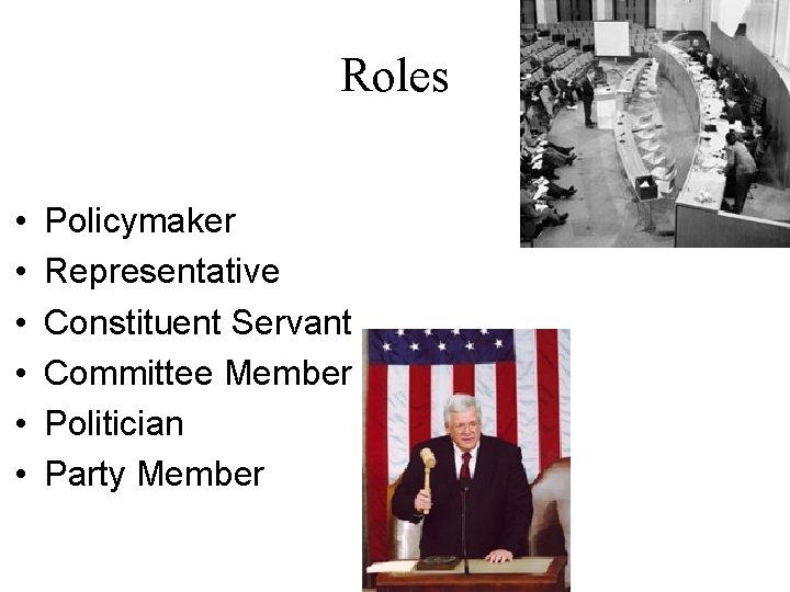 Roles • • • Policymaker Representative Constituent Servant Committee Member Politician Party Member
