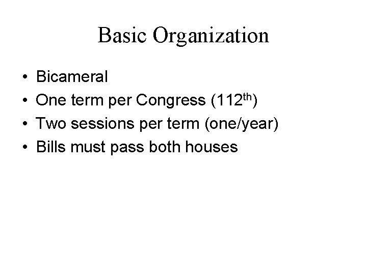 Basic Organization • • Bicameral One term per Congress (112 th) Two sessions per