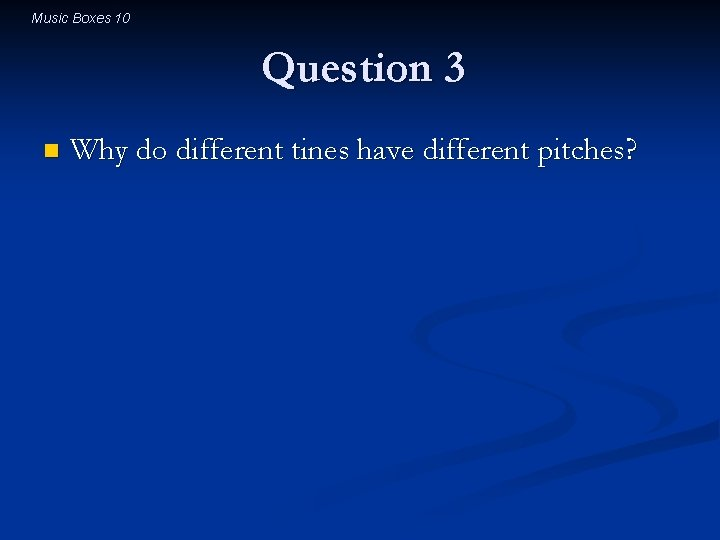 Music Boxes 10 Question 3 n Why do different tines have different pitches?