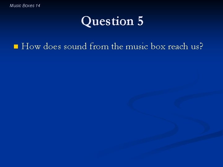 Music Boxes 14 Question 5 n How does sound from the music box reach