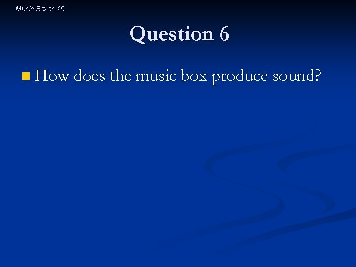 Music Boxes 16 Question 6 n How does the music box produce sound?