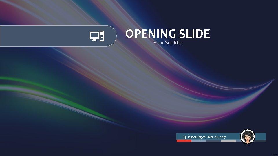OPENING SLIDE Your Subtitle By James Sager – Nov 06, 2017
