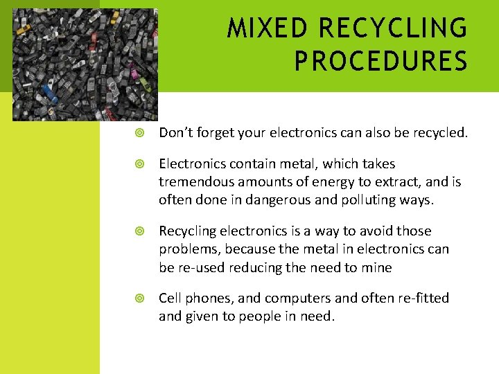 MIXED RECYCLING PROCEDURES Don't forget your electronics can also be recycled. Electronics contain metal,