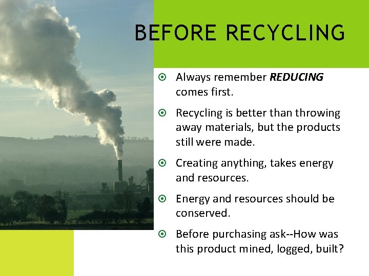 BEFORE RECYCLING Always remember REDUCING comes first. Recycling is better than throwing away materials,