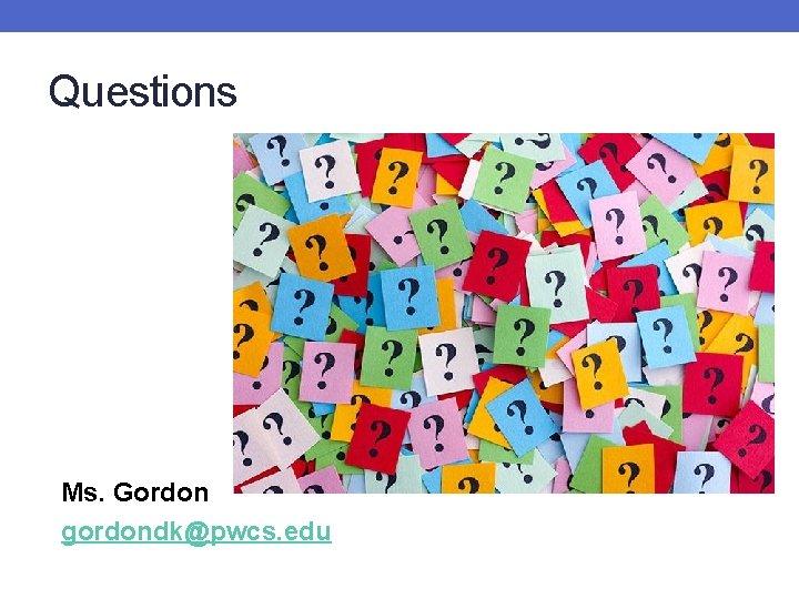 Questions Ms. Gordon gordondk@pwcs. edu