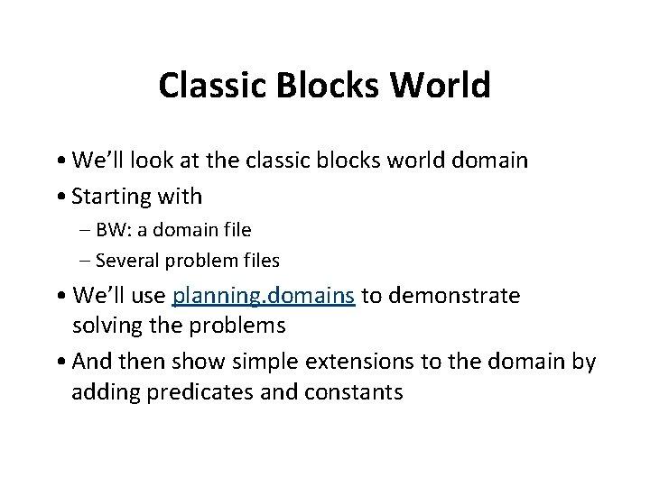 Classic Blocks World • We'll look at the classic blocks world domain • Starting