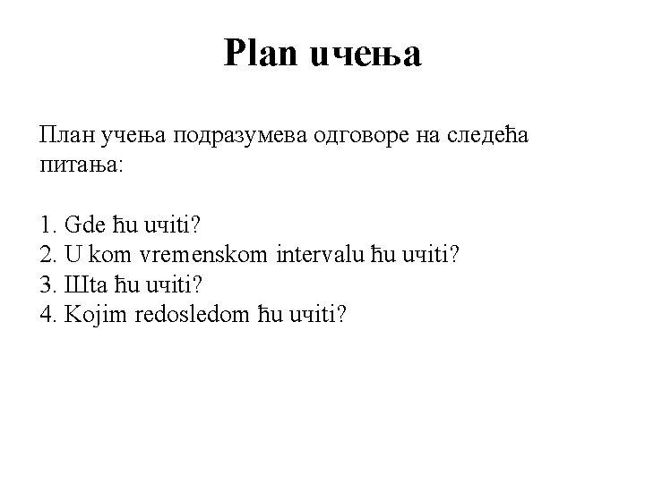 Plan uчeњa План учења подразумева одговоре на следећа питања: 1. Gde ћu uчiti? 2.