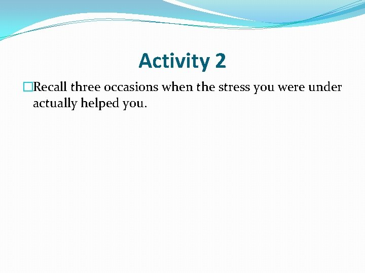 Activity 2 �Recall three occasions when the stress you were under actually helped you.