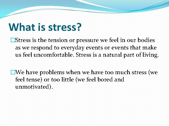 What is stress? �Stress is the tension or pressure we feel in our bodies