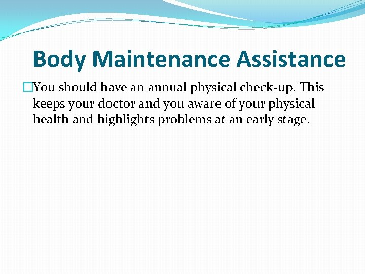Body Maintenance Assistance �You should have an annual physical check-up. This keeps your doctor