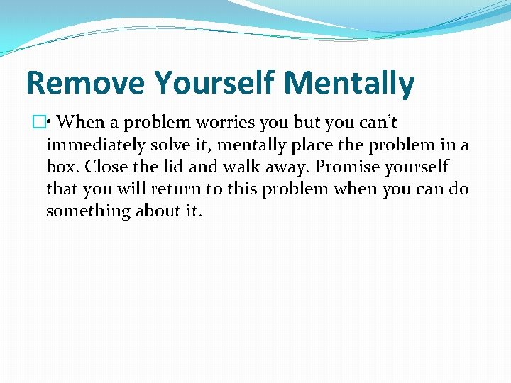 Remove Yourself Mentally � • When a problem worries you but you can't immediately