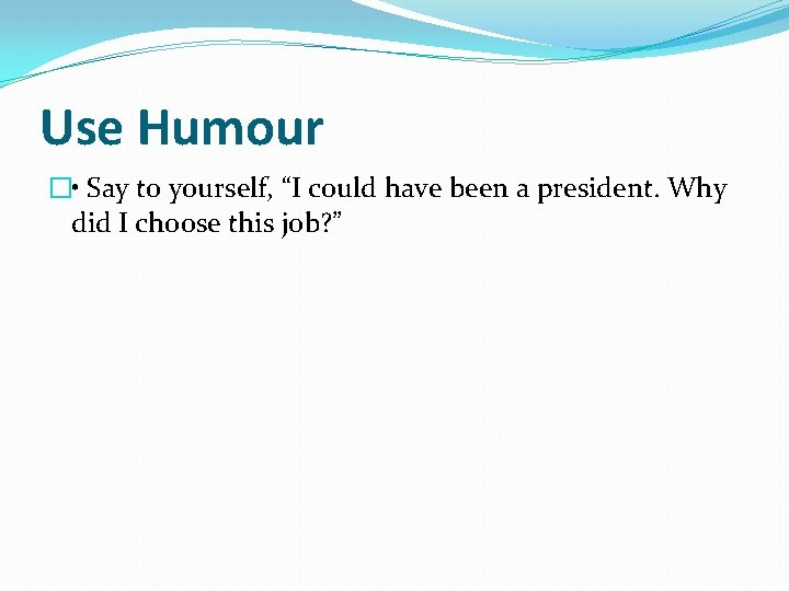 """Use Humour � • Say to yourself, """"I could have been a president. Why"""