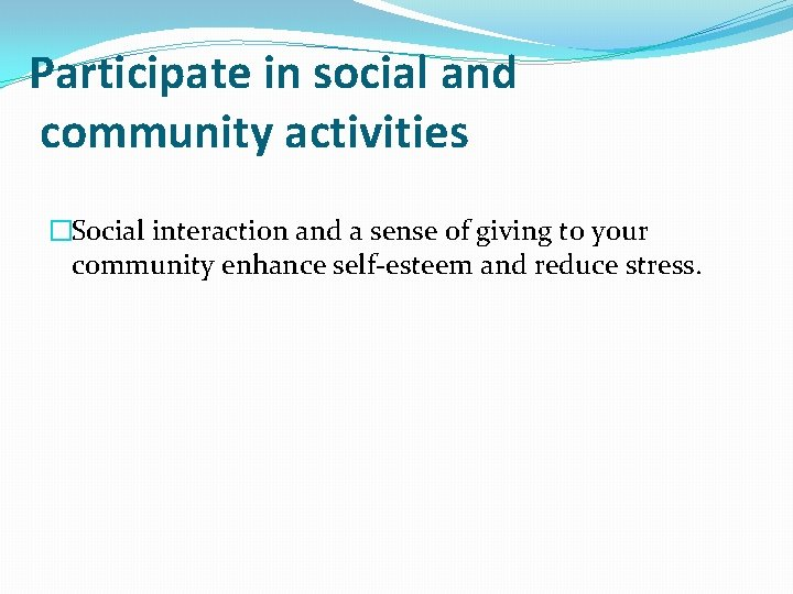 Participate in social and community activities �Social interaction and a sense of giving to
