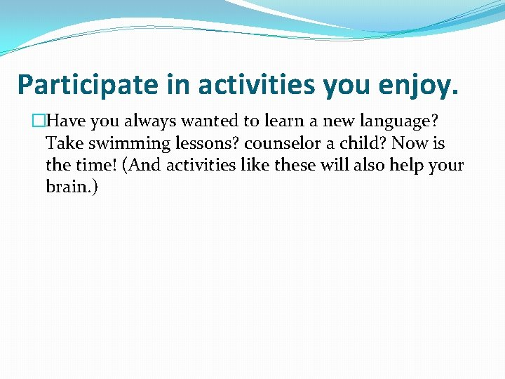 Participate in activities you enjoy. �Have you always wanted to learn a new language?