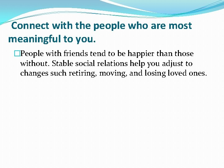 Connect with the people who are most meaningful to you. �People with friends tend