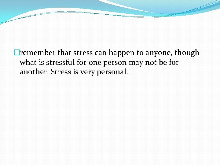 �remember that stress can happen to anyone, though what is stressful for one person