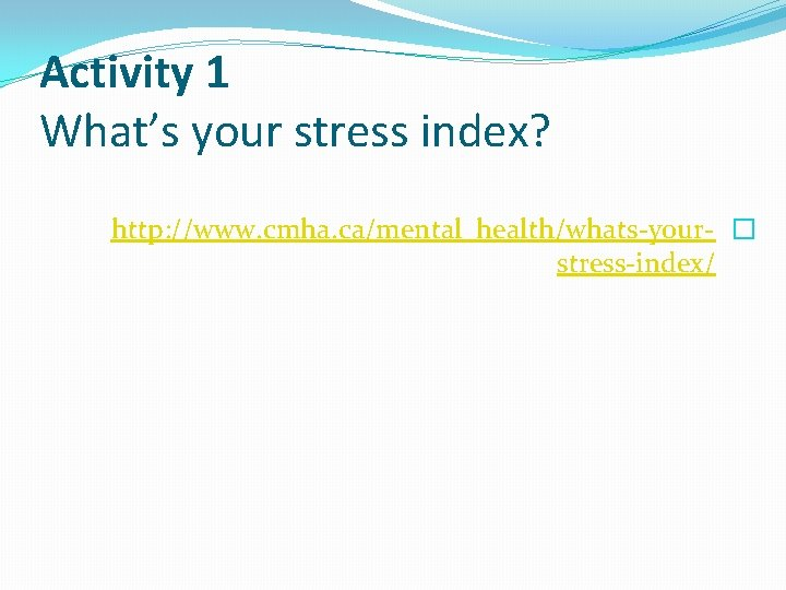 Activity 1 What's your stress index? http: //www. cmha. ca/mental_health/whats-your- � stress-index/