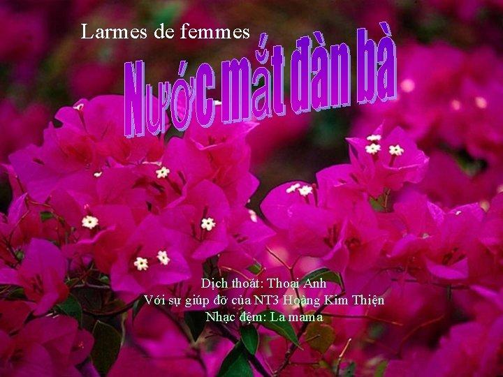 Larmes de femmes Dịch thoát: Thoại Anh Với sự giúp đỡ của NT 3