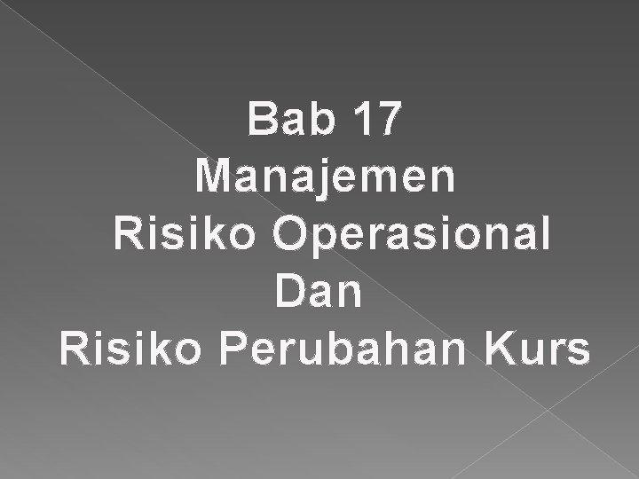Bab 17 Manajemen Risiko Operasional Dan Risiko Perubahan Kurs