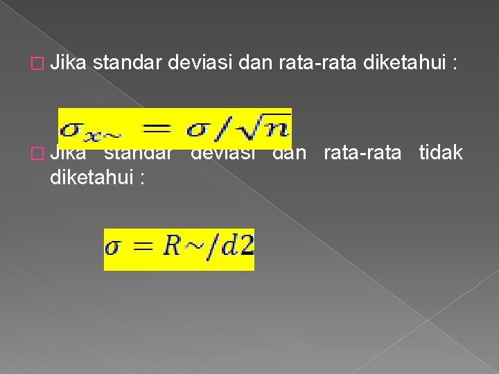 � Jika standar deviasi dan rata-rata diketahui : standar deviasi dan rata-rata tidak diketahui