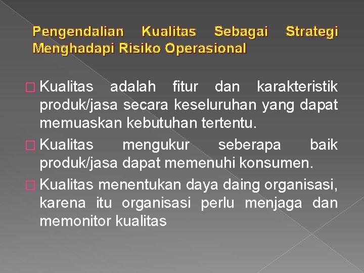 Pengendalian Kualitas Sebagai Menghadapi Risiko Operasional � Kualitas Strategi adalah fitur dan karakteristik produk/jasa