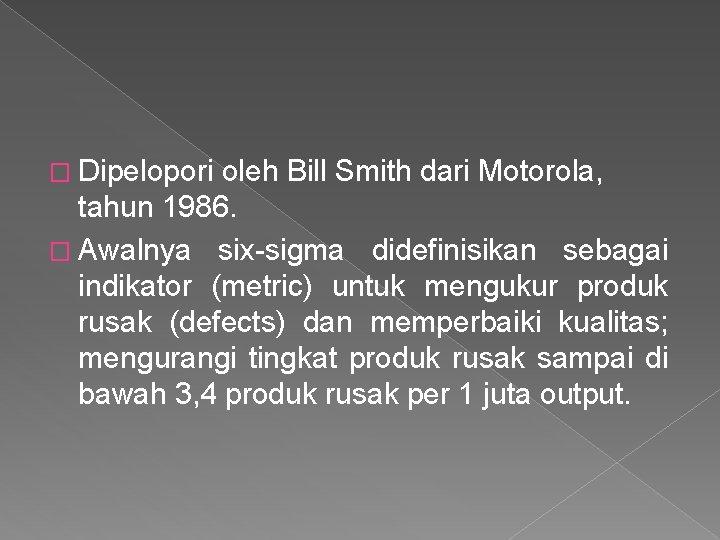 � Dipelopori oleh Bill Smith dari Motorola, tahun 1986. � Awalnya six-sigma didefinisikan sebagai