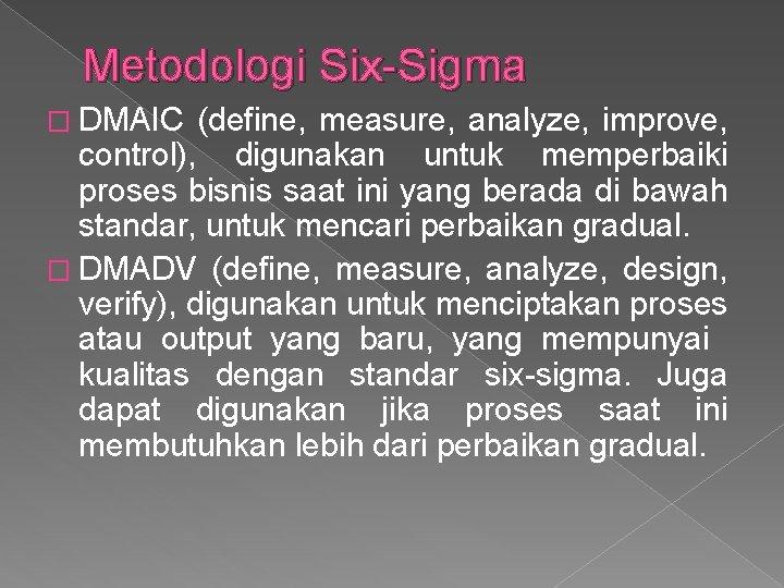 Metodologi Six-Sigma � DMAIC (define, measure, analyze, improve, control), digunakan untuk memperbaiki proses bisnis