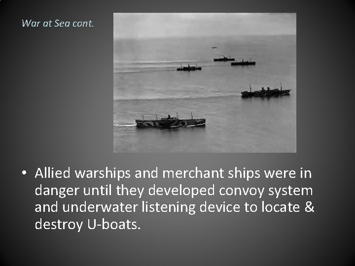 War at Sea cont. • Allied warships and merchant ships were in danger until