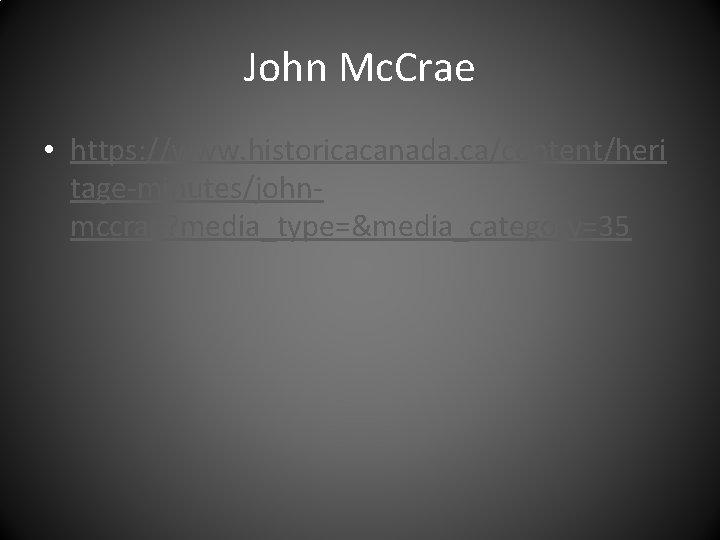 John Mc. Crae • https: //www. historicacanada. ca/content/heri tage-minutes/johnmccrae? media_type=&media_category=35