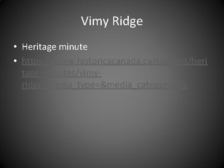 Vimy Ridge • Heritage minute • https: //www. historicacanada. ca/content/heri tage-minutes/vimyridge? media_type=&media_category=35