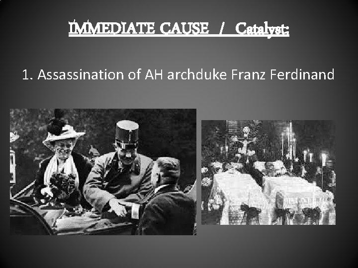 IMMEDIATE CAUSE / Catalyst: 1. Assassination of AH archduke Franz Ferdinand