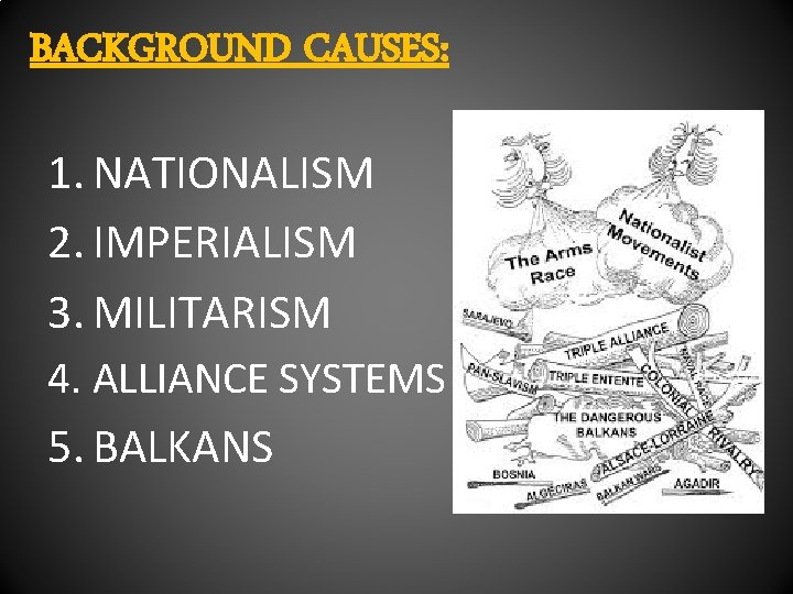 BACKGROUND CAUSES: 1. NATIONALISM 2. IMPERIALISM 3. MILITARISM 4. ALLIANCE SYSTEMS 5. BALKANS