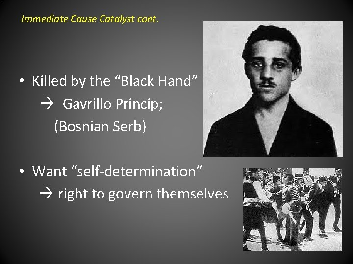 """Immediate Cause Catalyst cont. • Killed by the """"Black Hand"""" Gavrillo Princip; (Bosnian Serb)"""