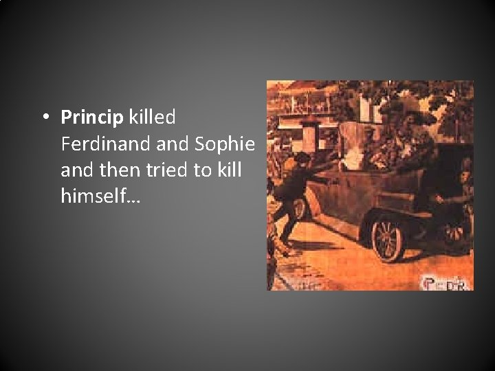 • Princip killed Ferdinand Sophie and then tried to kill himself…