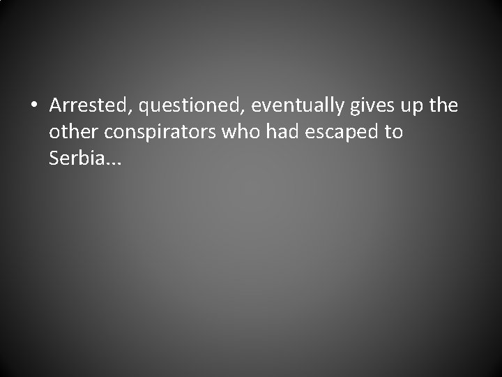 • Arrested, questioned, eventually gives up the other conspirators who had escaped to