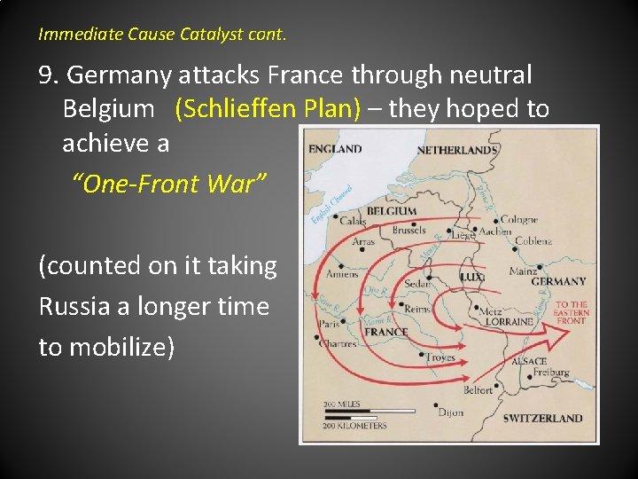 Immediate Cause Catalyst cont. 9. Germany attacks France through neutral Belgium (Schlieffen Plan) –