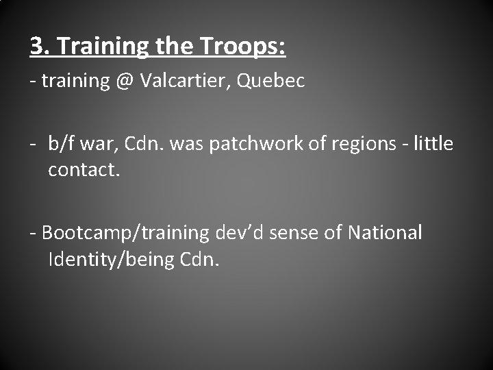 3. Training the Troops: - training @ Valcartier, Quebec - b/f war, Cdn. was