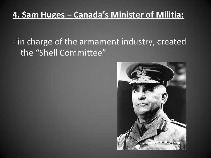 4. Sam Huges – Canada's Minister of Militia: - in charge of the armament